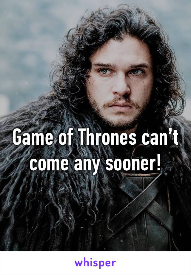 Game of Thrones can't come any sooner!