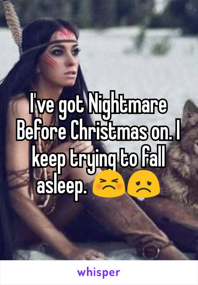 I've got Nightmare Before Christmas on. I keep trying to fall asleep. 😣😞