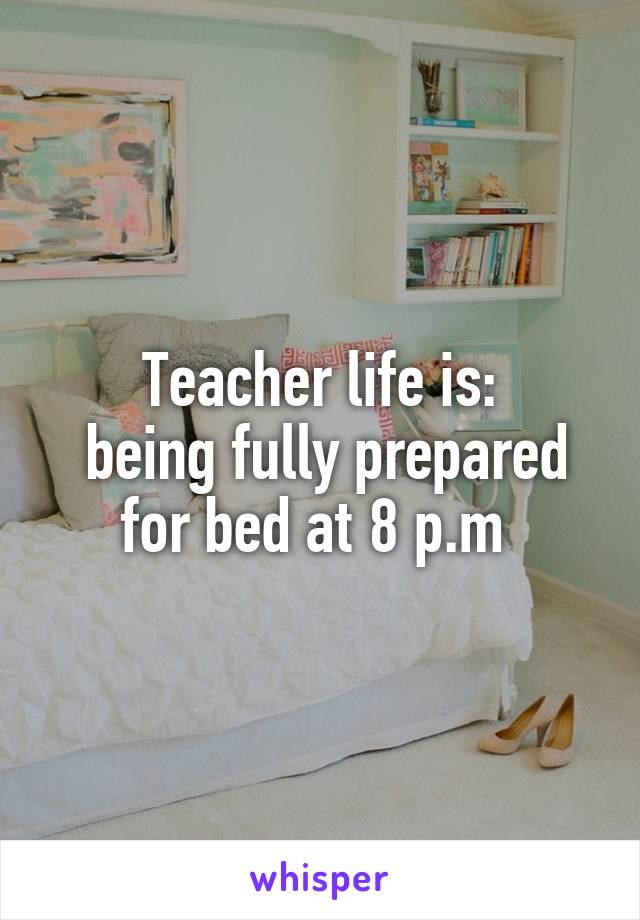 Teacher life is:  being fully prepared for bed at 8 p.m
