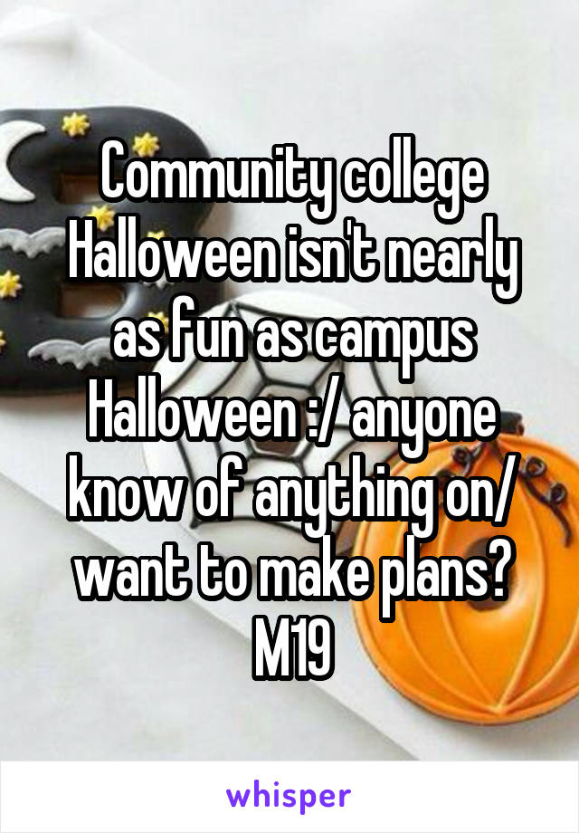 Community college Halloween isn't nearly as fun as campus Halloween :/ anyone know of anything on/ want to make plans? M19
