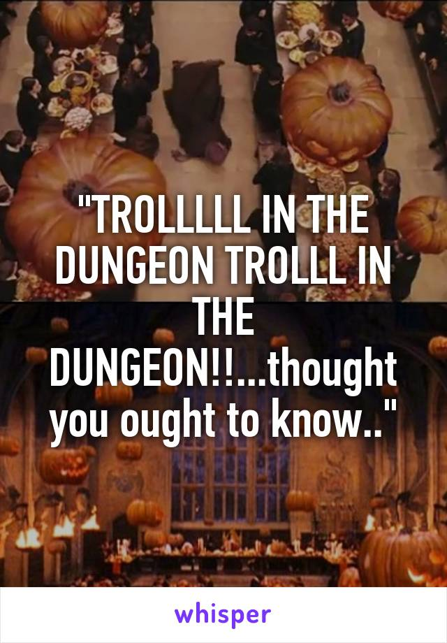 """""""TROLLLLL IN THE DUNGEON TROLLL IN THE DUNGEON!!...thought you ought to know.."""""""