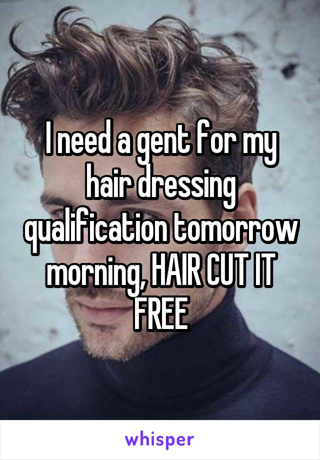 I need a gent for my hair dressing qualification tomorrow morning, HAIR CUT IT FREE