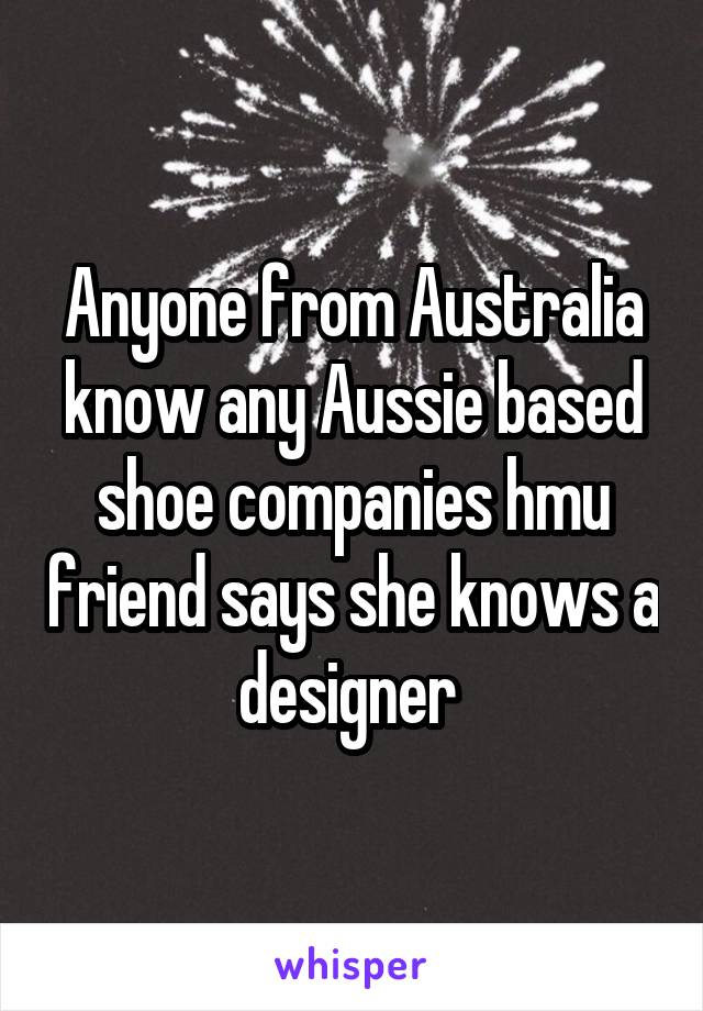 Anyone from Australia know any Aussie based shoe companies hmu friend says she knows a designer