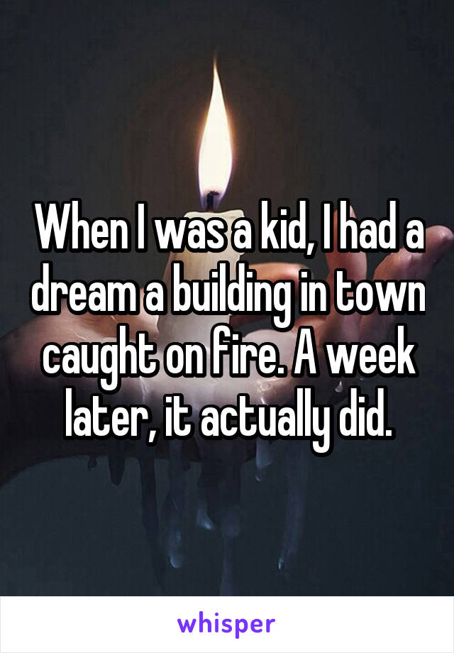 When I was a kid, I had a dream a building in town caught on fire. A week later, it actually did.