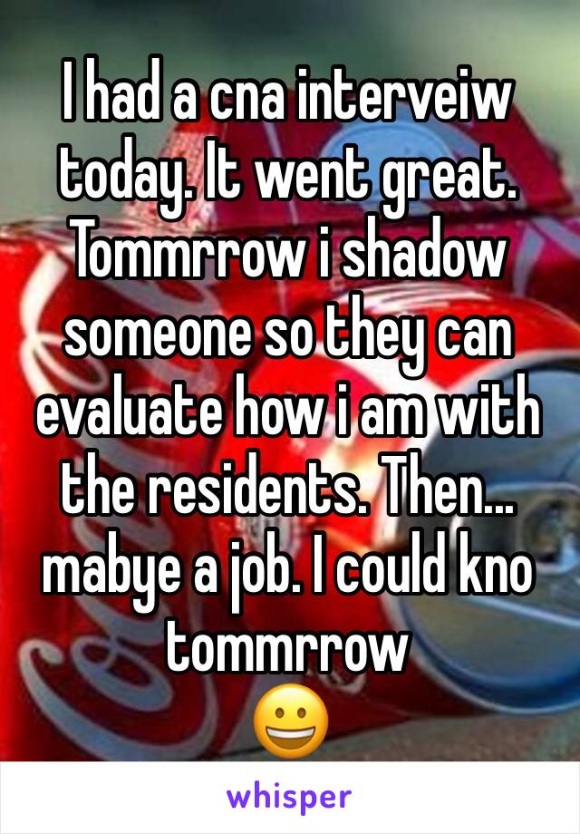 I had a cna interveiw today. It went great. Tommrrow i shadow someone so they can evaluate how i am with the residents. Then... mabye a job. I could kno tommrrow 😀