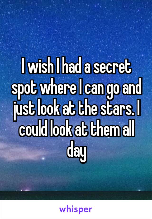 I wish I had a secret spot where I can go and just look at the stars. I could look at them all day