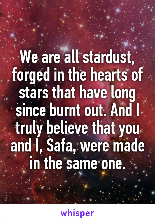 We are all stardust, forged in the hearts of stars that have long since burnt out. And I truly believe that you and I, Safa, were made in the same one.