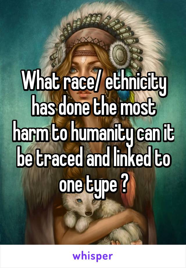 What race/ ethnicity has done the most harm to humanity can it be traced and linked to one type ?