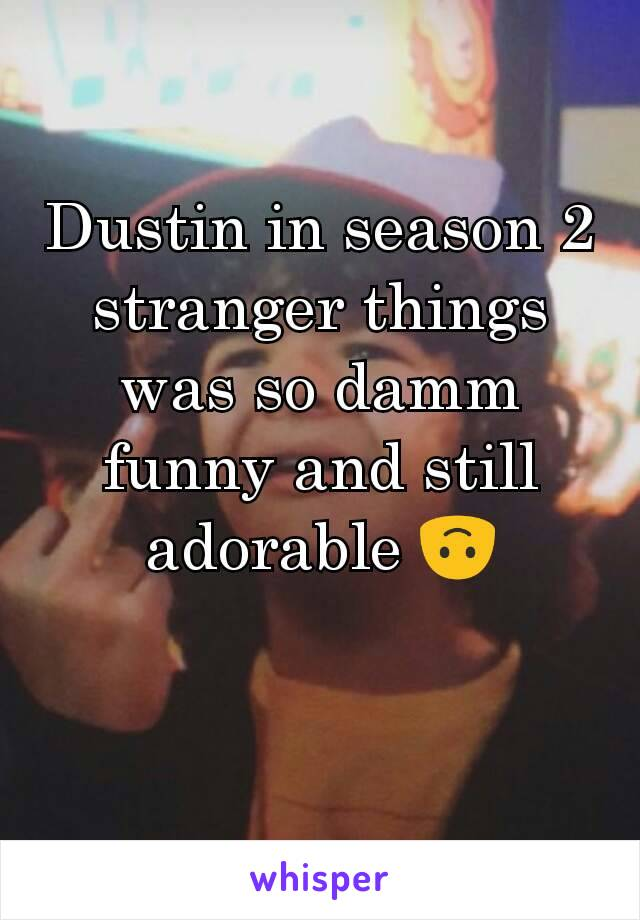 Dustin in season 2 stranger things was so damm funny and still adorable 🙃
