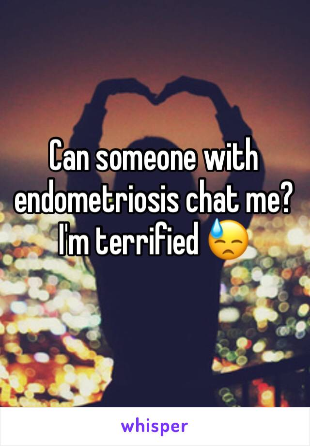Can someone with endometriosis chat me? I'm terrified 😓