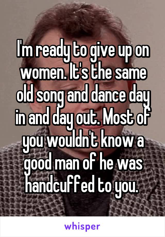 I'm ready to give up on women. It's the same old song and dance day in and day out. Most of you wouldn't know a good man of he was handcuffed to you.