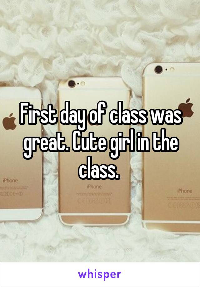 First day of class was great. Cute girl in the class.