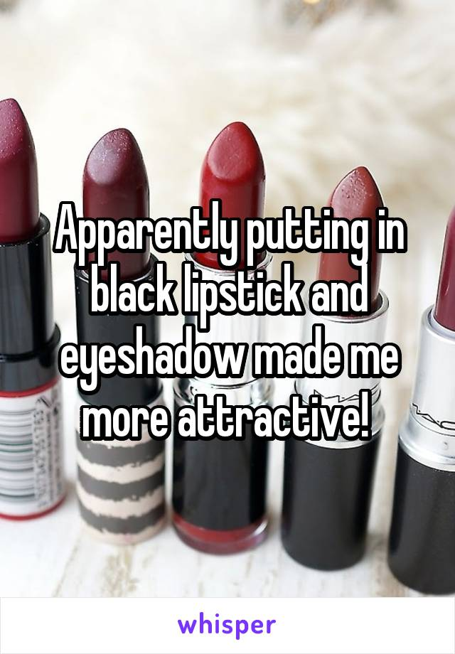 Apparently putting in black lipstick and eyeshadow made me more attractive!