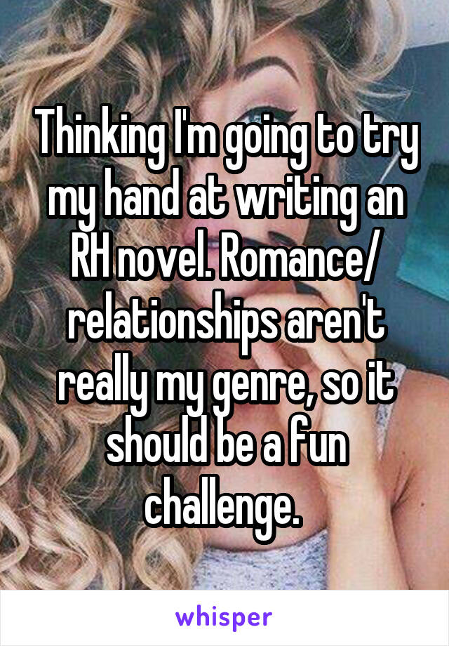 Thinking I'm going to try my hand at writing an RH novel. Romance/ relationships aren't really my genre, so it should be a fun challenge.