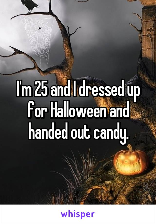 I'm 25 and I dressed up for Halloween and handed out candy.