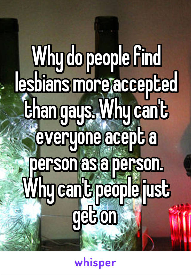 Why do people find lesbians more accepted than gays. Why can't everyone acept a person as a person. Why can't people just get on