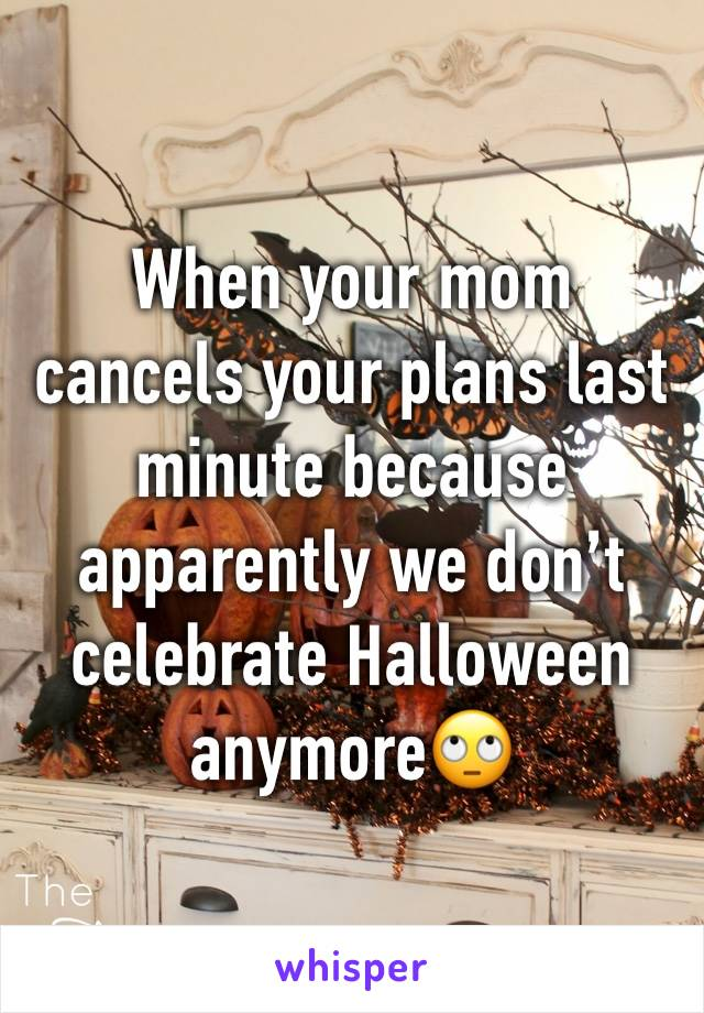When your mom cancels your plans last minute because apparently we don't celebrate Halloween anymore🙄