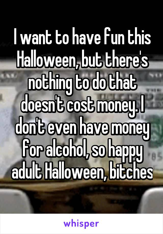 I want to have fun this Halloween, but there's nothing to do that doesn't cost money. I don't even have money for alcohol, so happy adult Halloween, bitches