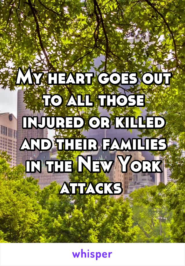 My heart goes out to all those injured or killed and their families in the New York attacks