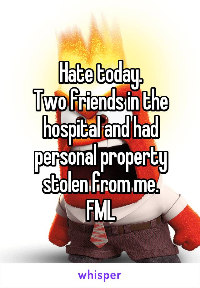 Hate today. Two friends in the hospital and had personal property stolen from me. FML