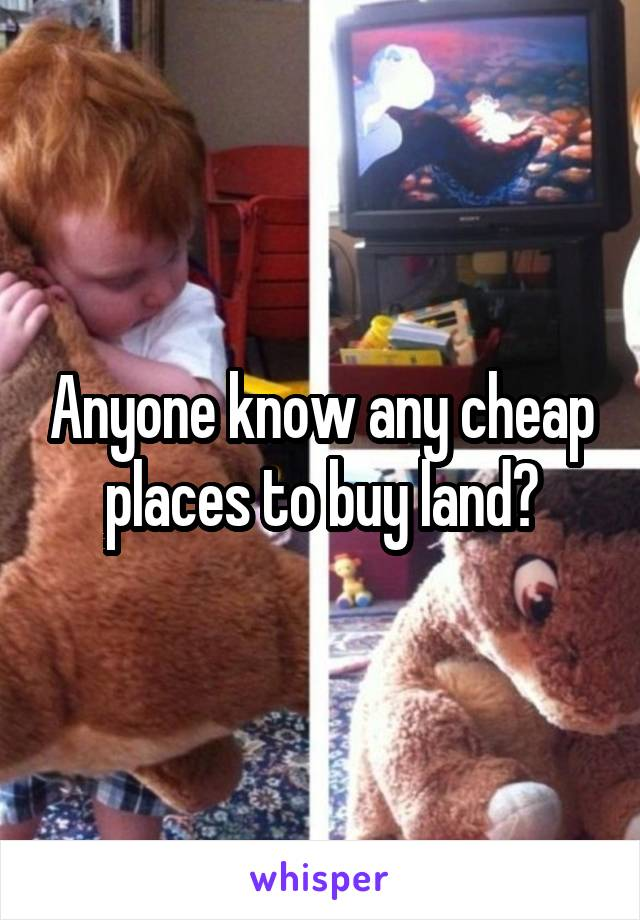 Anyone know any cheap places to buy land?