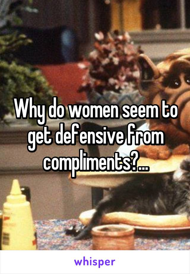 Why do women seem to get defensive from compliments?...