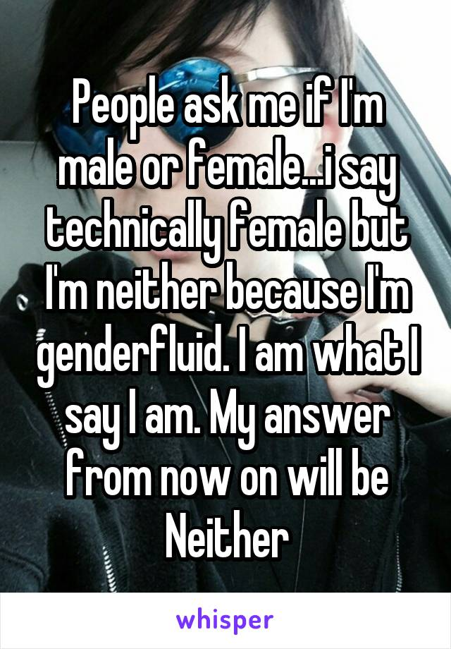 People ask me if I'm male or female...i say technically female but I'm neither because I'm genderfluid. I am what I say I am. My answer from now on will be Neither