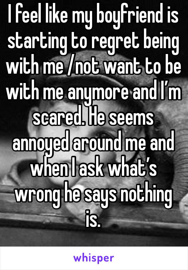 I feel like my boyfriend is starting to regret being with me /not want to be with me anymore and I'm scared. He seems annoyed around me and when I ask what's wrong he says nothing is.
