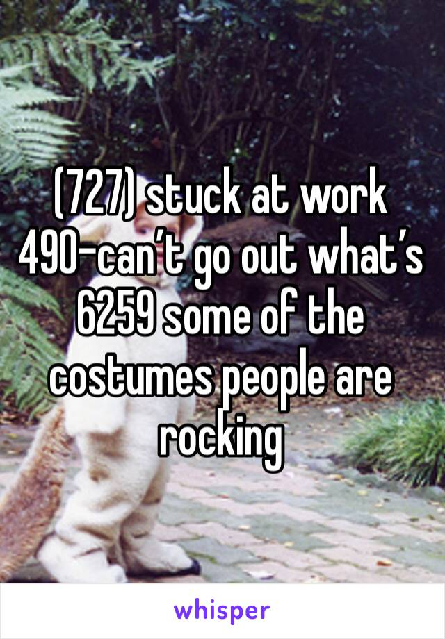 (727) stuck at work 490-can't go out what's 6259 some of the costumes people are rocking