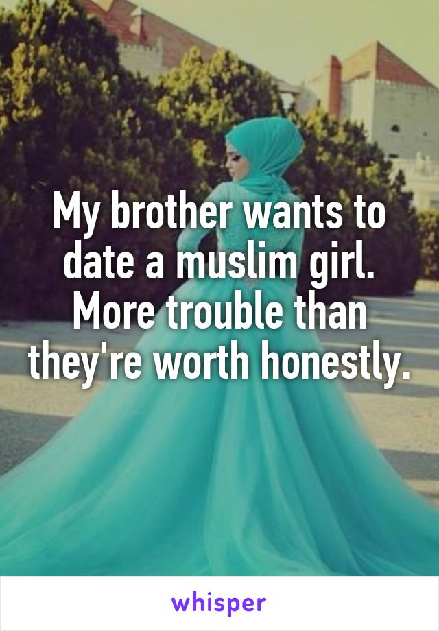 My brother wants to date a muslim girl. More trouble than they're worth honestly.