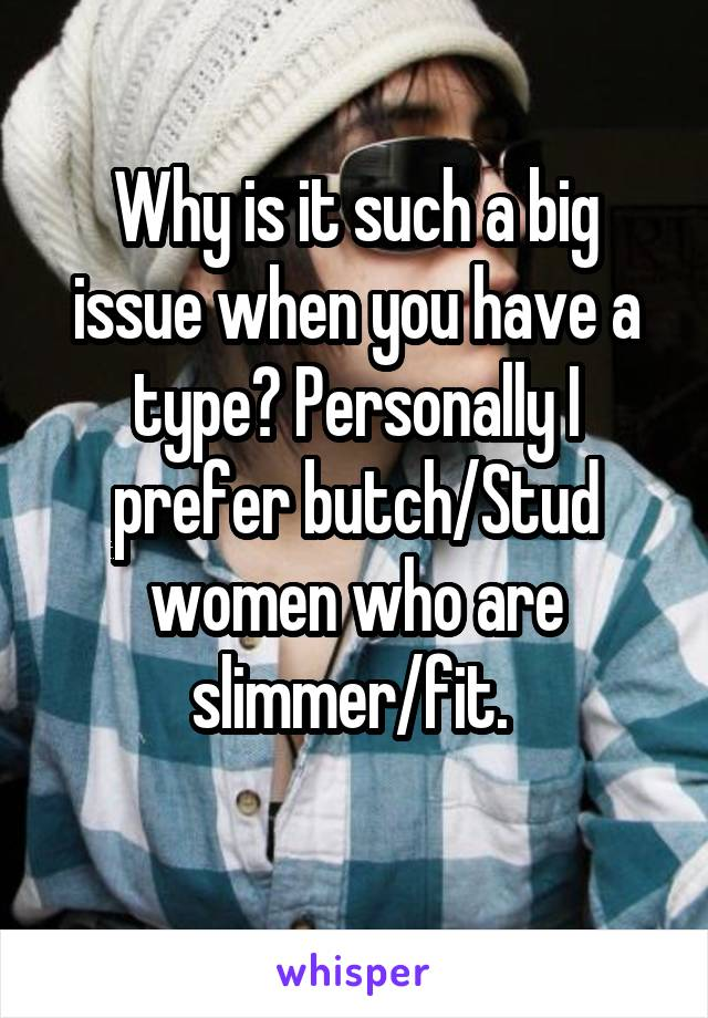 Why is it such a big issue when you have a type? Personally I prefer butch/Stud women who are slimmer/fit.