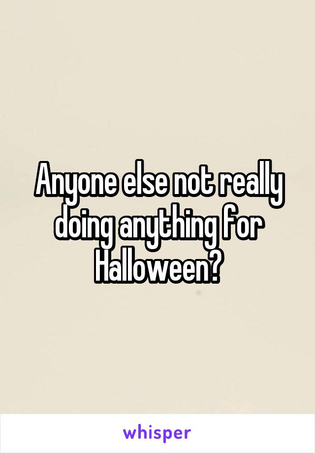 Anyone else not really doing anything for Halloween?