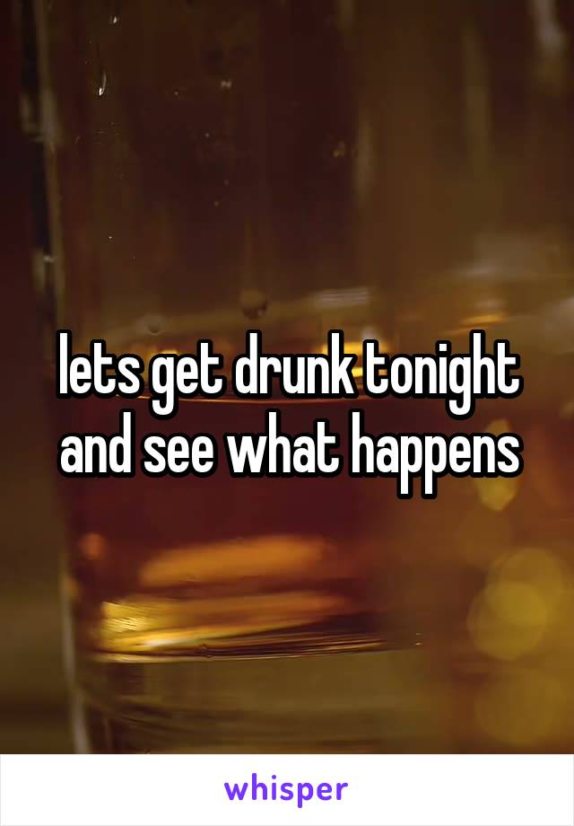 lets get drunk tonight and see what happens