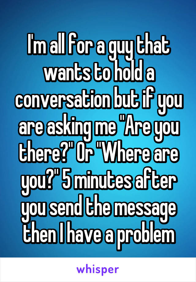 """I'm all for a guy that wants to hold a conversation but if you are asking me """"Are you there?"""" Or """"Where are you?"""" 5 minutes after you send the message then I have a problem"""