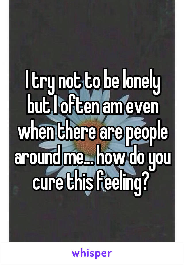 I try not to be lonely but I often am even when there are people around me... how do you cure this feeling?