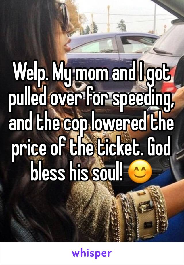 Welp. My mom and I got pulled over for speeding, and the cop lowered the price of the ticket. God bless his soul! 😊