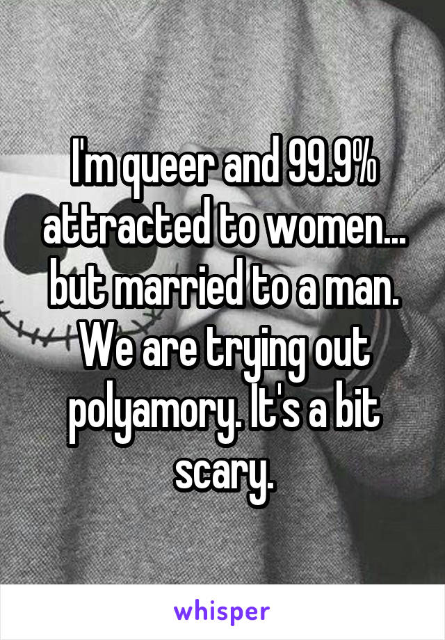 I'm queer and 99.9% attracted to women... but married to a man. We are trying out polyamory. It's a bit scary.