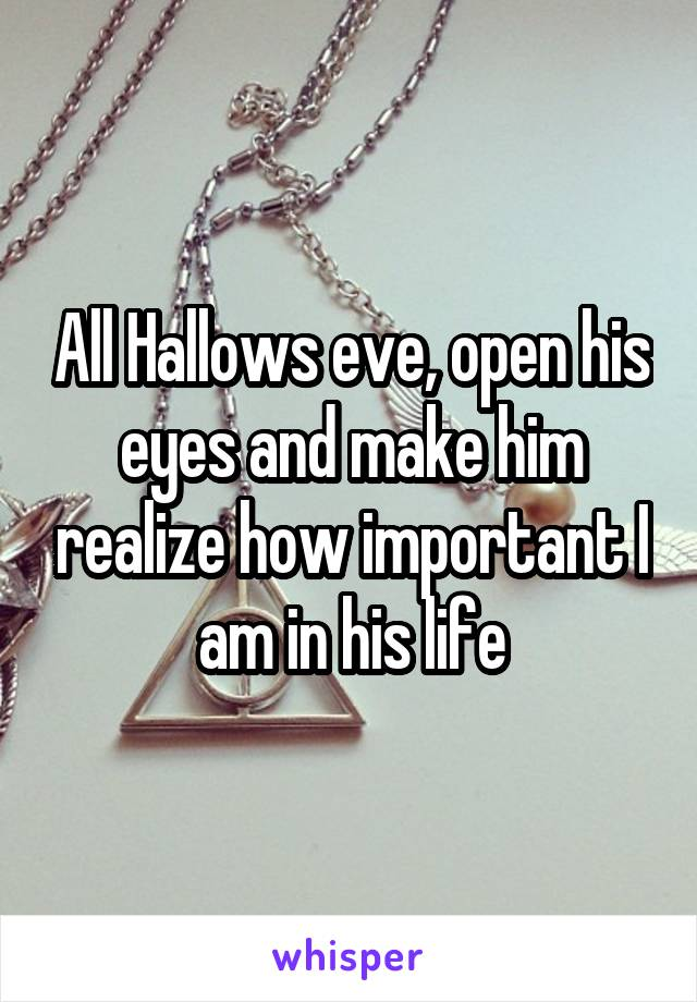 All Hallows eve, open his eyes and make him realize how important I am in his life