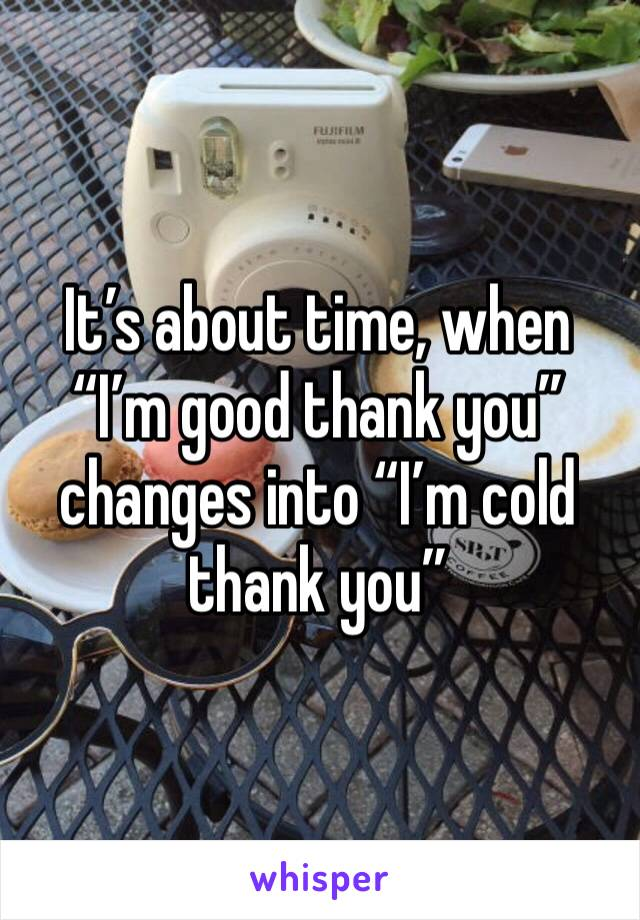 """It's about time, when """"I'm good thank you"""" changes into """"I'm cold thank you"""""""