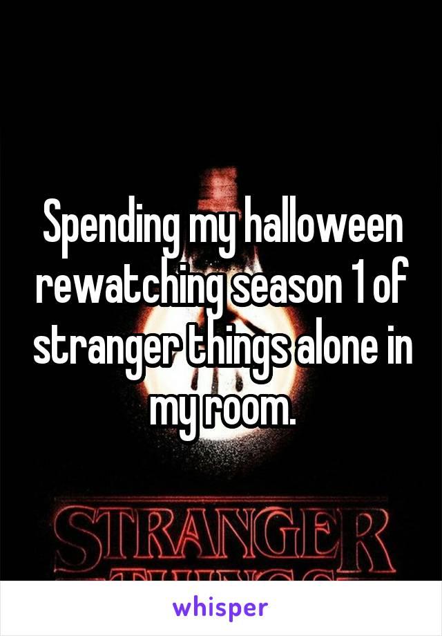 Spending my halloween rewatching season 1 of stranger things alone in my room.