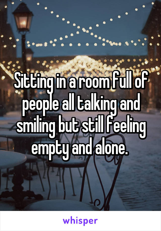 Sitting in a room full of people all talking and smiling but still feeling empty and alone.