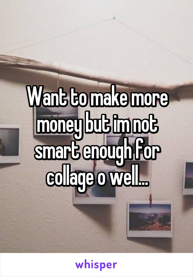 Want to make more money but im not smart enough for collage o well...