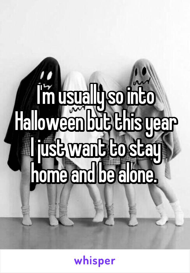 I'm usually so into Halloween but this year I just want to stay home and be alone.