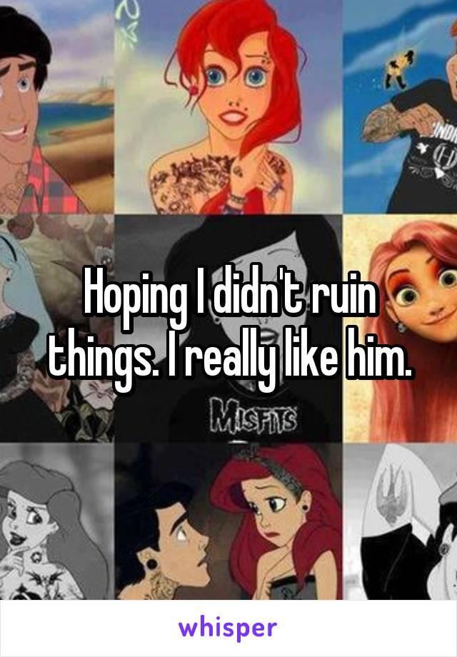Hoping I didn't ruin things. I really like him.