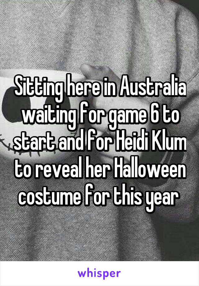 Sitting here in Australia waiting for game 6 to start and for Heidi Klum to reveal her Halloween costume for this year
