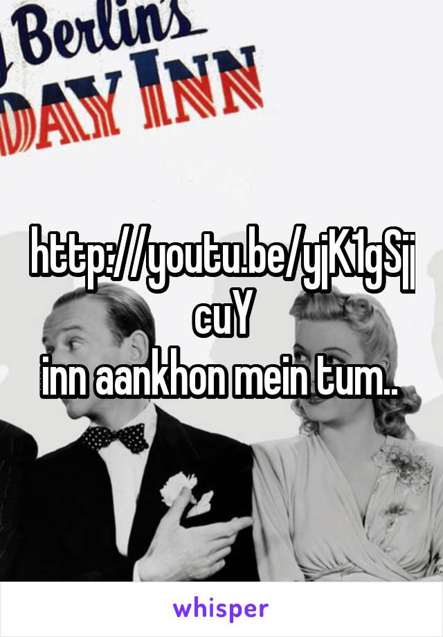 http://youtu.be/yjK1gSjjcuY inn aankhon mein tum..