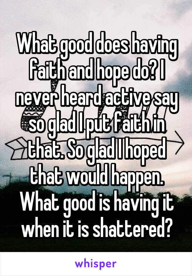 What good does having faith and hope do? I never heard active say so glad I put faith in that. So glad I hoped that would happen. What good is having it when it is shattered?