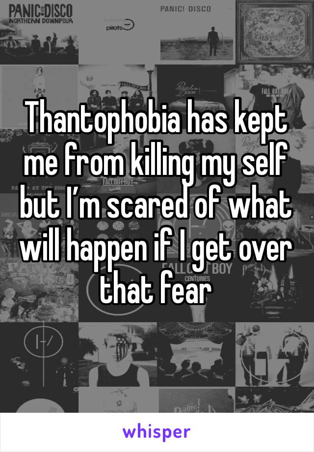 Thantophobia has kept me from killing my self but I'm scared of what will happen if I get over that fear