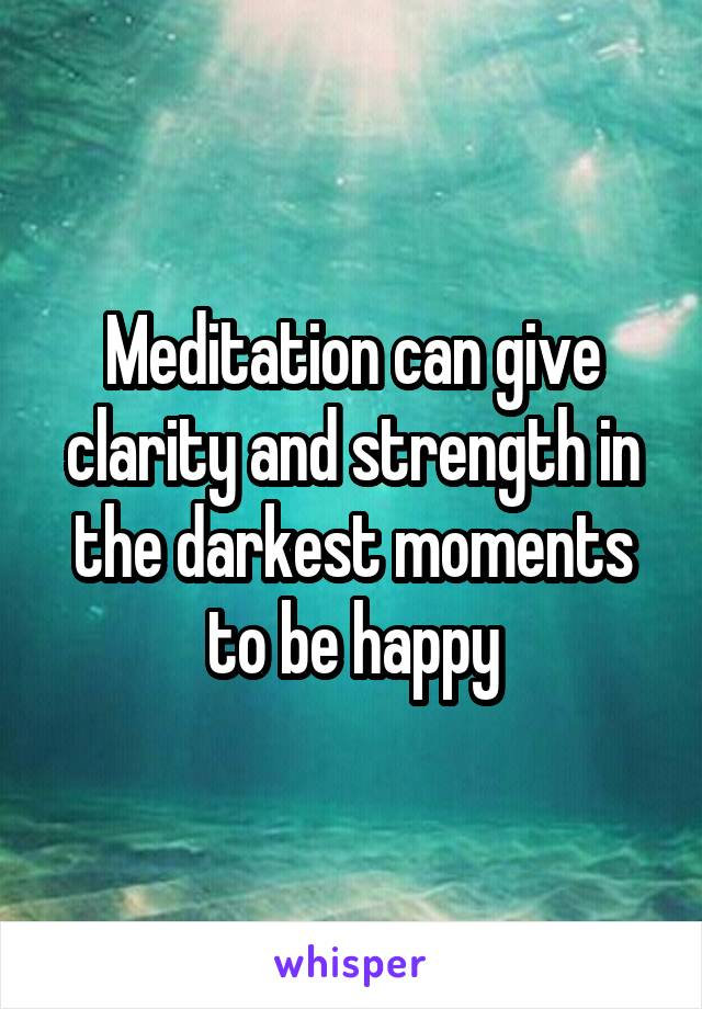 Meditation can give clarity and strength in the darkest moments to be happy