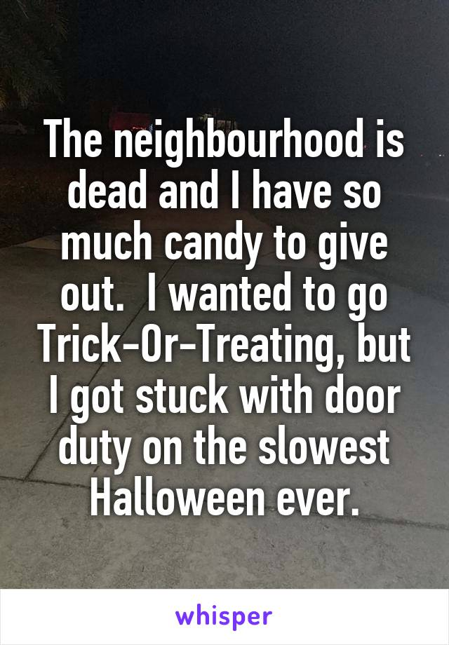 The neighbourhood is dead and I have so much candy to give out.  I wanted to go Trick-Or-Treating, but I got stuck with door duty on the slowest Halloween ever.